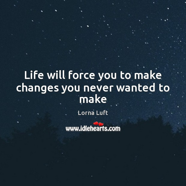 Life will force you to make changes you never wanted to make Image