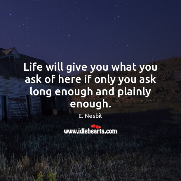 Life will give you what you ask of here if only you ask long enough and plainly enough. Image