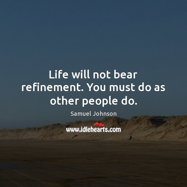 Image, Life will not bear refinement. You must do as other people do.
