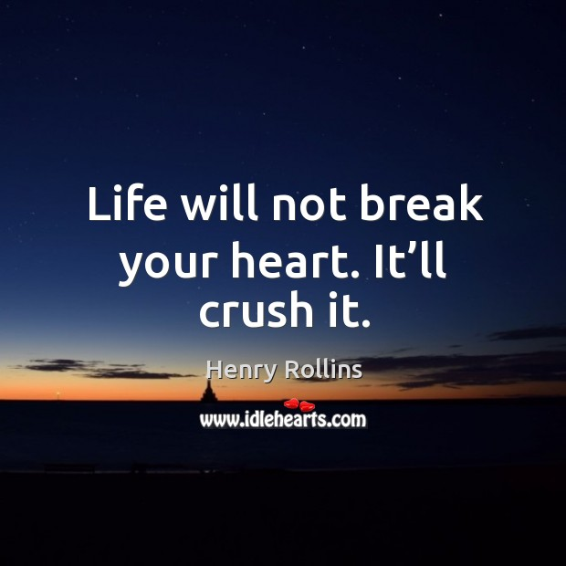 Life will not break your heart. It'll crush it. Image