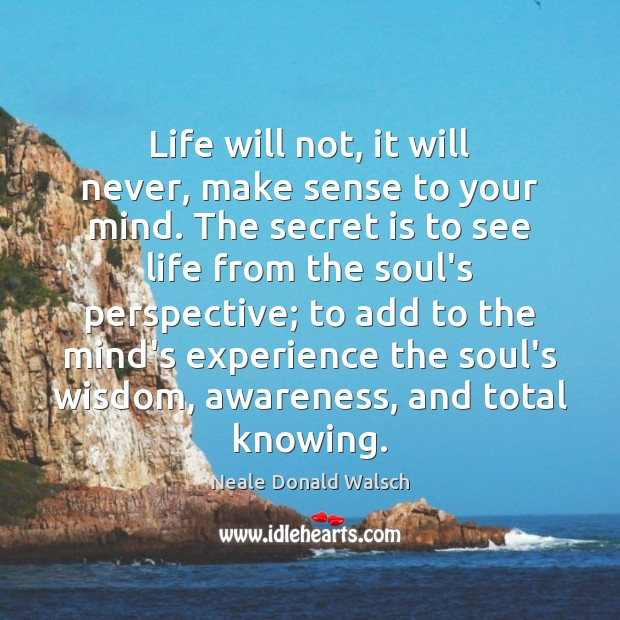 Image, Life will not, it will never, make sense to your mind. The