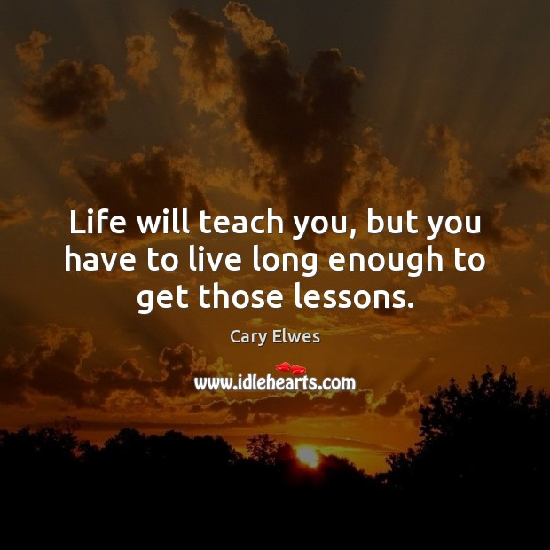 Life will teach you, but you have to live long enough to get those lessons. Image