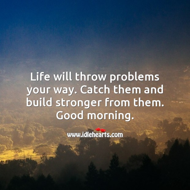 Life will throw problems. Build stronger from them. Good morning. Image