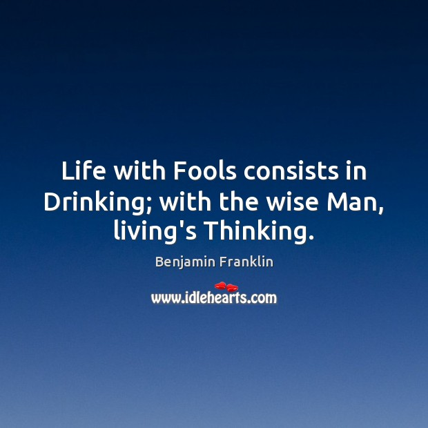 Life with Fools consists in Drinking; with the wise Man, living's Thinking. Image