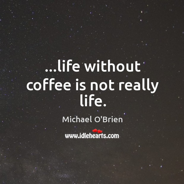 Life without coffee is not really life. Image