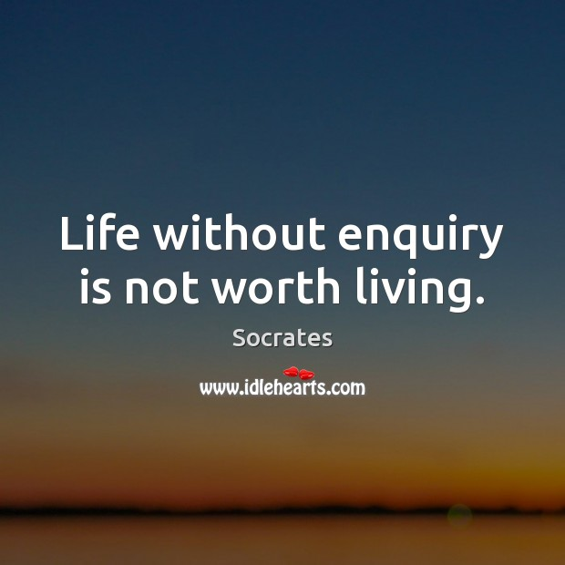 Image, Life without enquiry is not worth living.