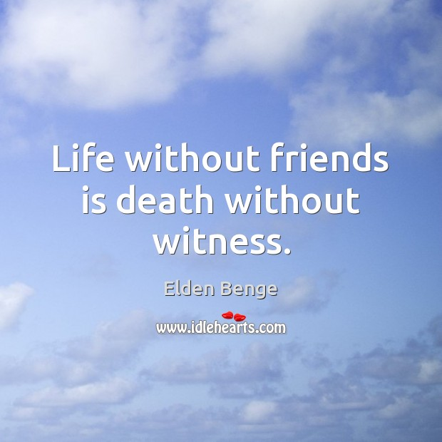 Life without friends is death without witness. Image
