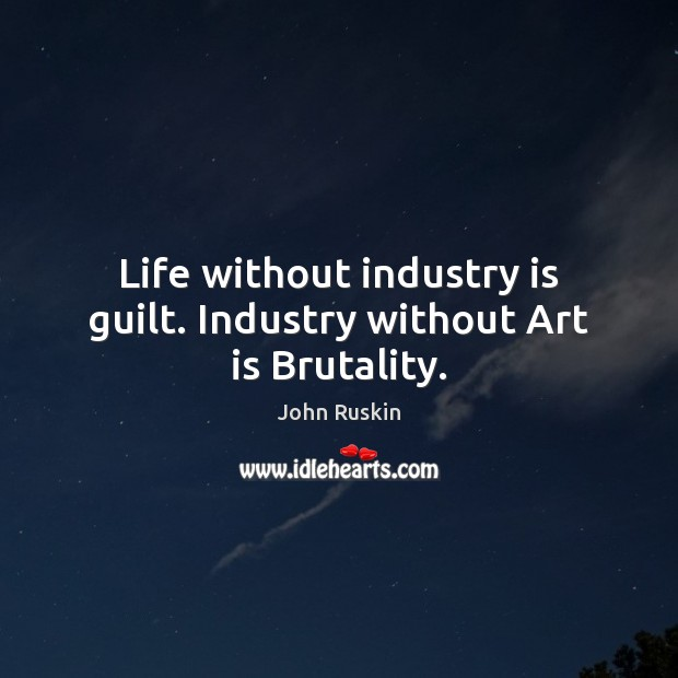 Life without industry is guilt. Industry without Art is Brutality. Image