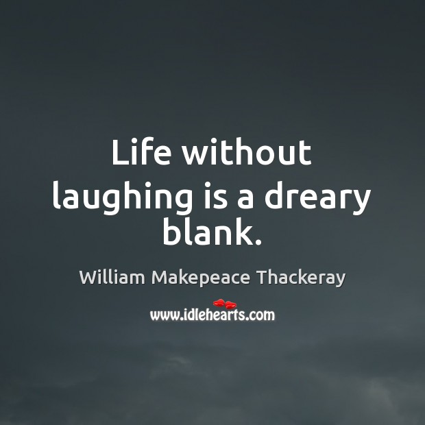 Life without laughing is a dreary blank. William Makepeace Thackeray Picture Quote