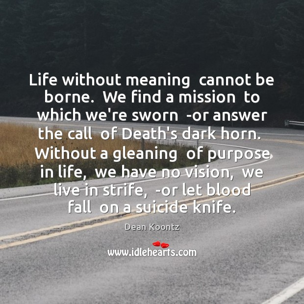 Life without meaning  cannot be borne.  We find a mission  to which Image