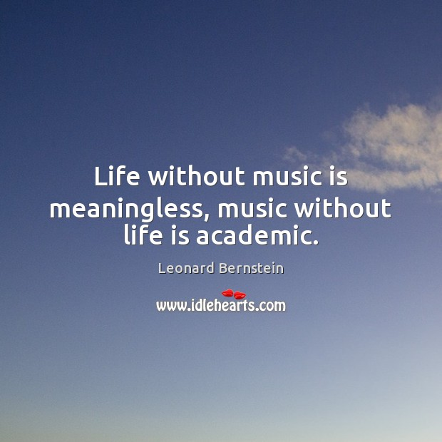 Life without music is meaningless, music without life is academic. Image