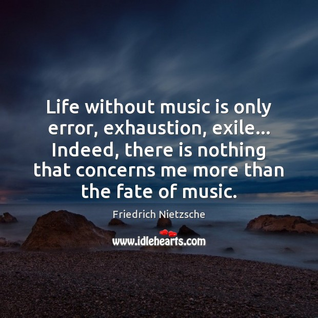 Life without music is only error, exhaustion, exile… Indeed, there is nothing Image