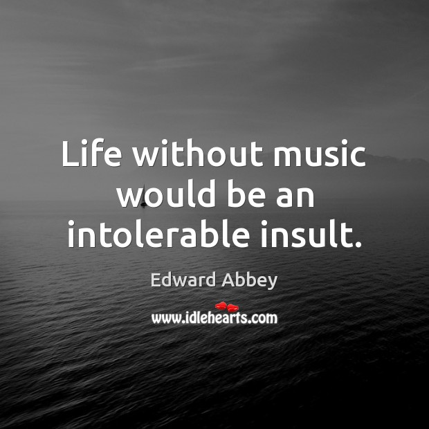 Image, Life without music would be an intolerable insult.