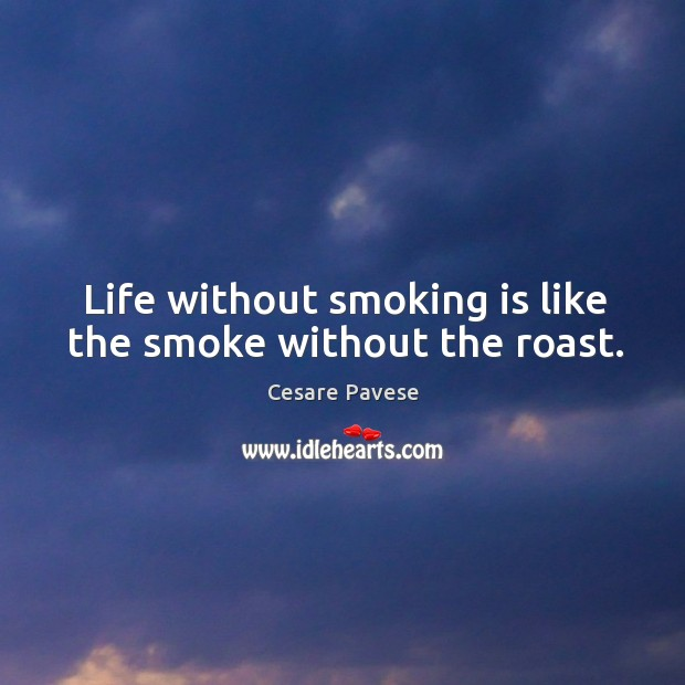Life without smoking is like the smoke without the roast. Smoking Quotes Image