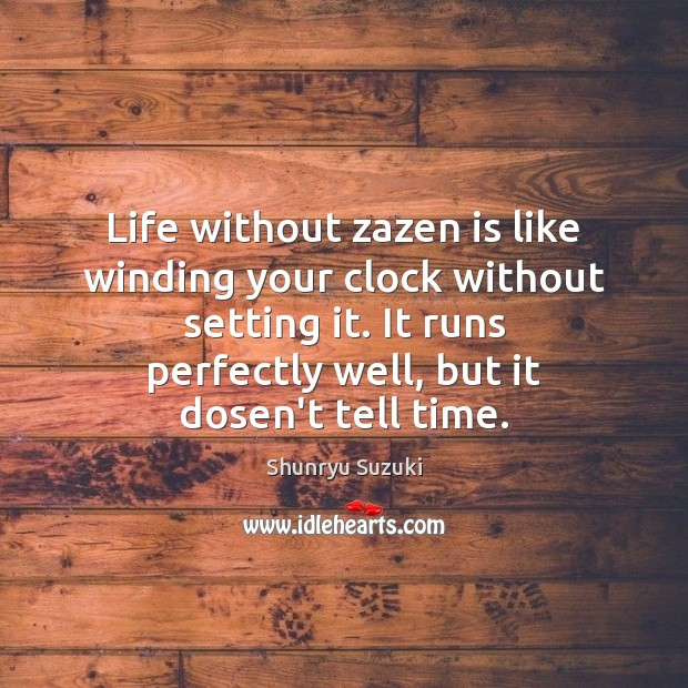 Life without zazen is like winding your clock without setting it. It Shunryu Suzuki Picture Quote