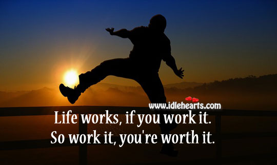 Life works, if you work it. So work it, you're worth it. Worth Quotes Image
