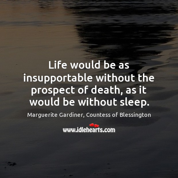 Life would be as insupportable without the prospect of death, as it Image