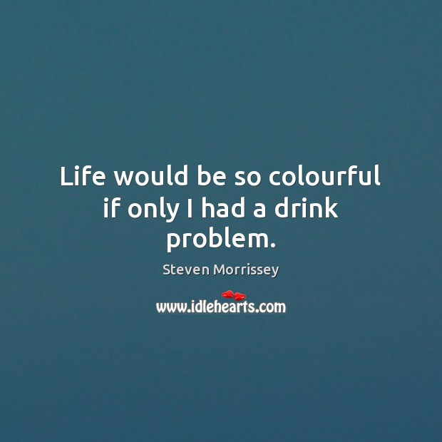 Life would be so colourful if only I had a drink problem. Steven Morrissey Picture Quote