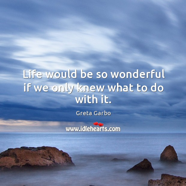 Life would be so wonderful if we only knew what to do with it. Greta Garbo Picture Quote