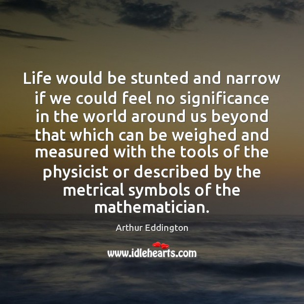 Life would be stunted and narrow if we could feel no significance Arthur Eddington Picture Quote