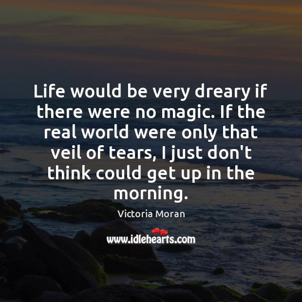 Life would be very dreary if there were no magic. If the Image