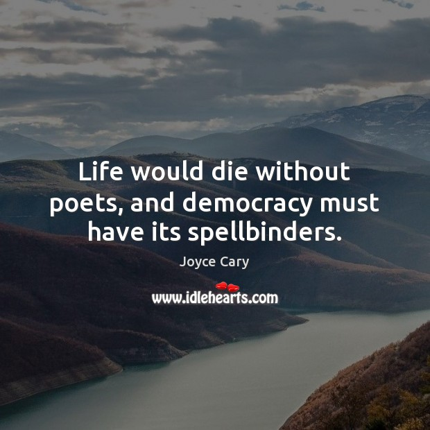 Life would die without poets, and democracy must have its spellbinders. Joyce Cary Picture Quote