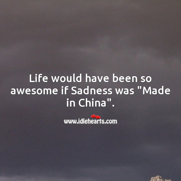 "Life would have been so awesome if sadness was ""made in china"". Image"