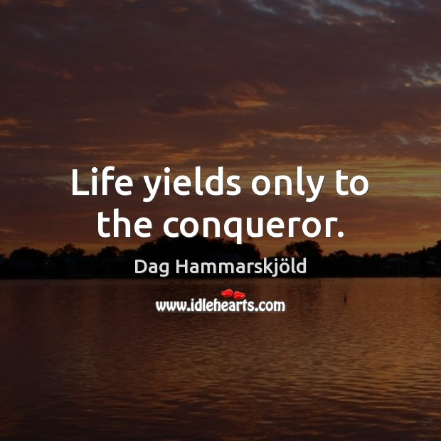 Image, Life yields only to the conqueror.