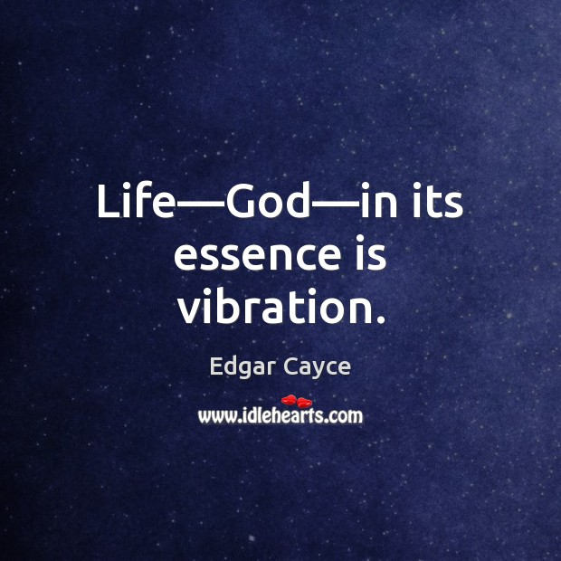 Life—God—in its essence is vibration. Edgar Cayce Picture Quote