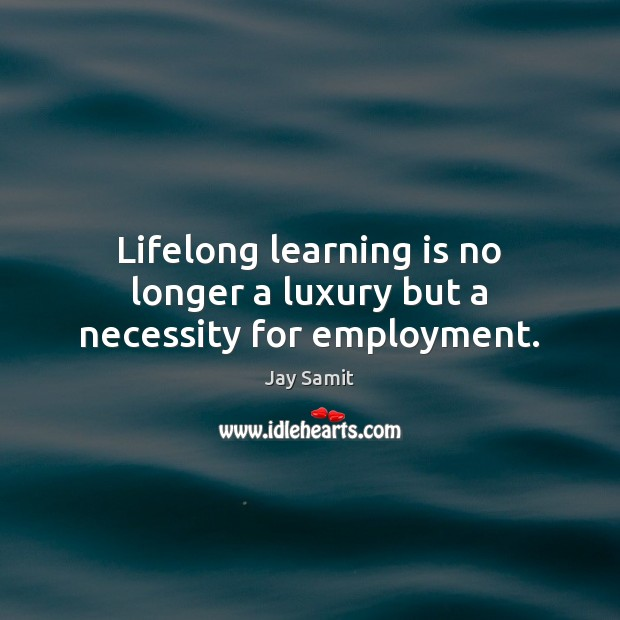 Lifelong learning is no longer a luxury but a necessity for employment. Learning Quotes Image