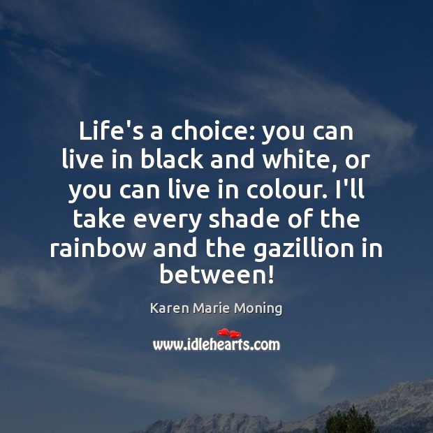 Life's a choice: you can live in black and white, or you Image