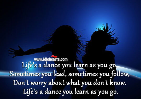 Life's A Dance You Learn As You Go.