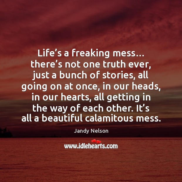 Life's a freaking mess… there's not one truth ever, just Jandy Nelson Picture Quote