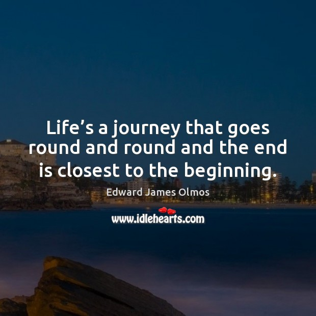 Image, Life's a journey that goes round and round and the end is closest to the beginning.