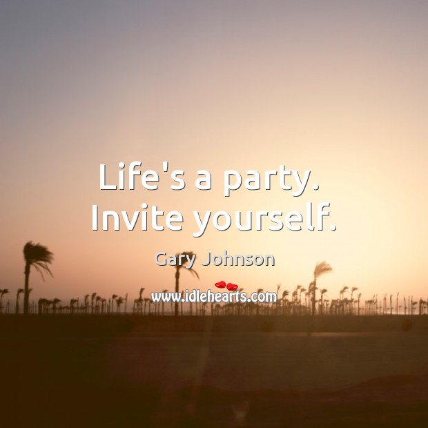 Life's a party.  Invite yourself. Gary Johnson Picture Quote