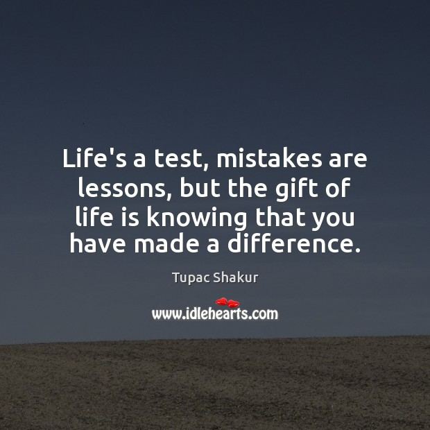 Life's a test, mistakes are lessons, but the gift of life is Image