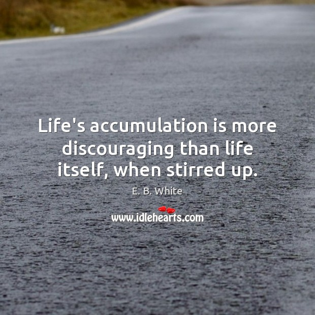 Life's accumulation is more discouraging than life itself, when stirred up. E. B. White Picture Quote