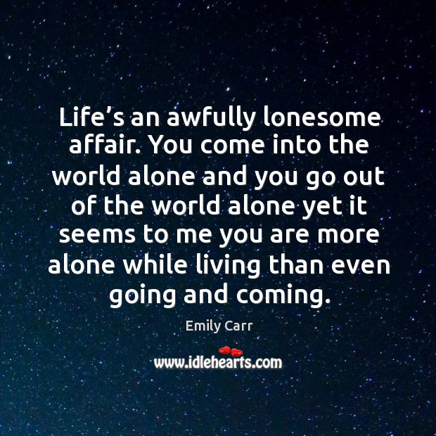 Life's an awfully lonesome affair. You come into the world alone and you go out of the Emily Carr Picture Quote