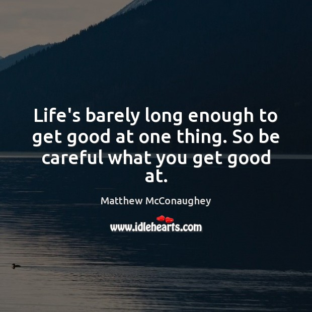 Life's barely long enough to get good at one thing. So be careful what you get good at. Matthew McConaughey Picture Quote