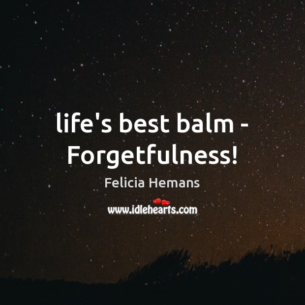 Life's best balm – Forgetfulness! Felicia Hemans Picture Quote
