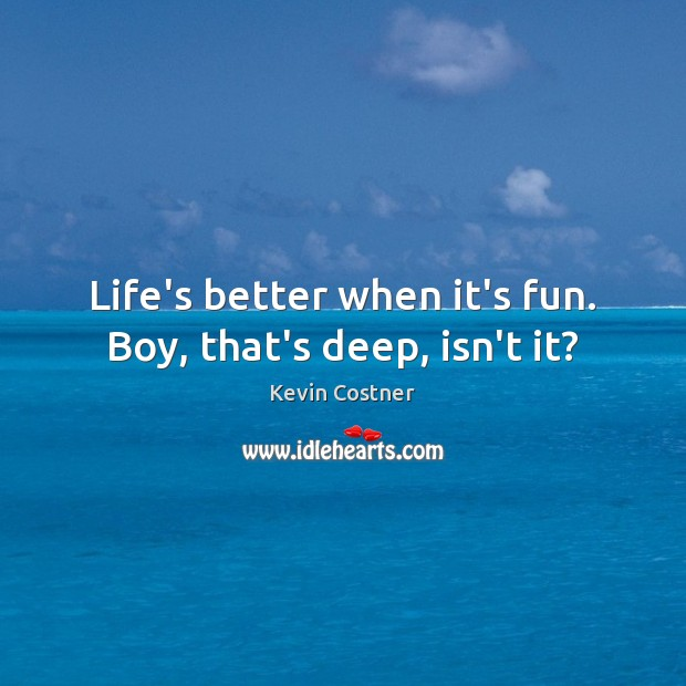Life's better when it's fun. Boy, that's deep, isn't it? Kevin Costner Picture Quote