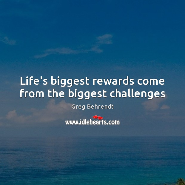 "lifes greatest challenges provide the biggest rewards Reward quotes quotes tagged as the emotions that course through you as you grasp life - that is the reward"" who feel themselves entitled to rewards for."
