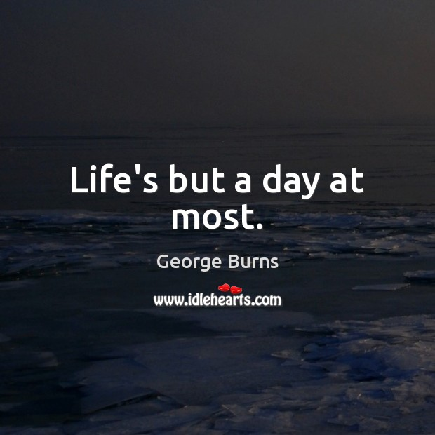 Life's but a day at most. George Burns Picture Quote