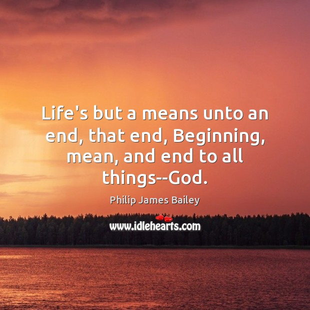 Image, Life's but a means unto an end, that end, Beginning, mean, and end to all things–God.