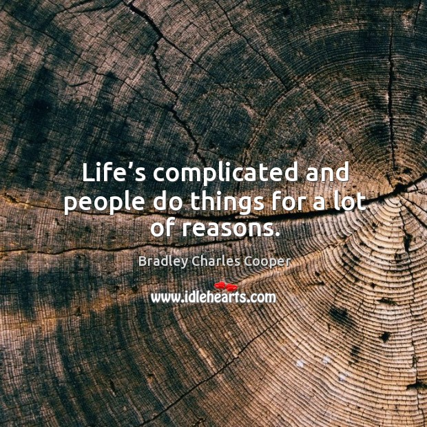 Life's complicated and people do things for a lot of reasons. Bradley Charles Cooper Picture Quote