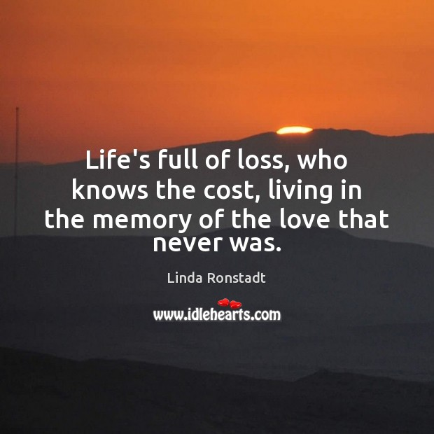 Image, Life's full of loss, who knows the cost, living in the memory of the love that never was.