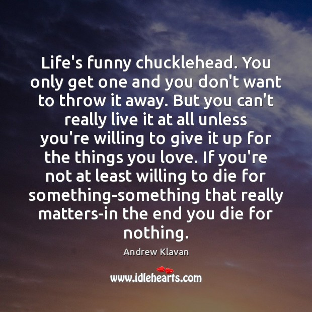 Image, Life's funny chucklehead. You only get one and you don't want to