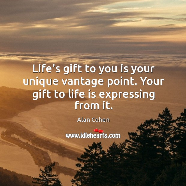 Life's gift to you is your unique vantage point. Your gift to life is expressing from it. Image