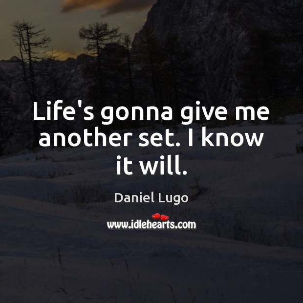 Life's gonna give me another set. I know it will. Image