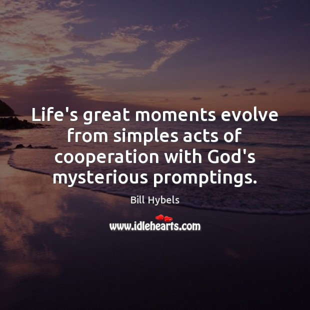Life's great moments evolve from simples acts of cooperation with God's mysterious Bill Hybels Picture Quote